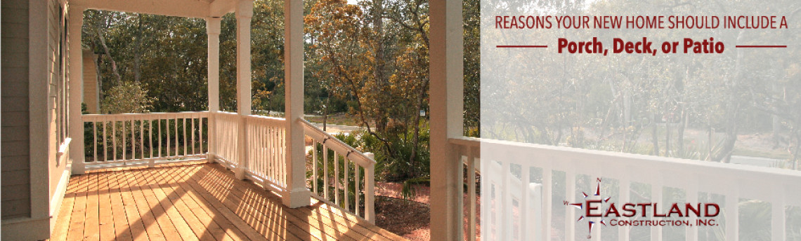 Reasons Your New Home Should Include a Porch, Deck, or Patio