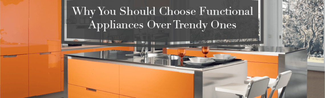 Why You Should Choose Functional Appliances Over Trendy Ones